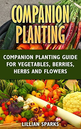 Companion Planting: Companion Planting Guide For Vegetables, Berries, Herbs And Flowers by [Sparks, Lillian ]