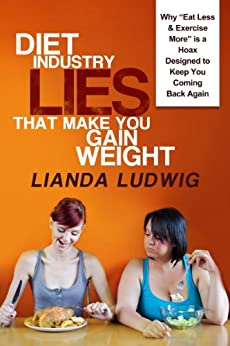 "Diet Industry Lies That Make You Gain Weight: Why ""Eat Less & Exercise More"" is a Hoax Designed to Keep You Coming Back Again... by [Ludwig, Lianda]"