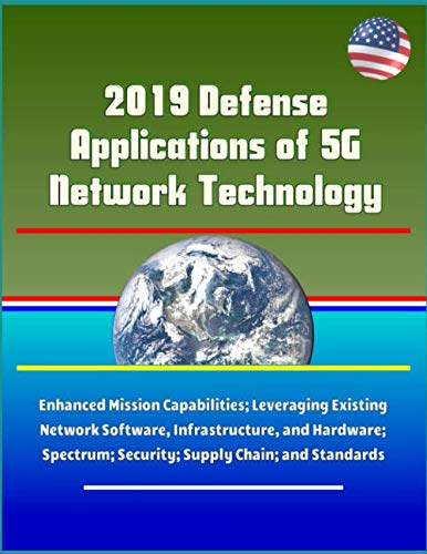 2019 Defense Applications of 5G Network Technology - Enhanced Mission Capabilities; Leveraging Existing Network Software, Infrastructure, and Hardware; Spectrum; Security; Supply Chain; and Standards -  U.S. Government, Paperback