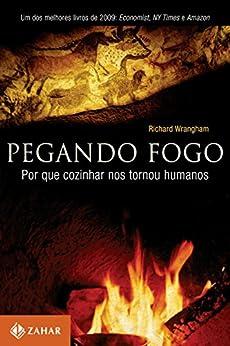 Pegando fogo: Por que cozinhar nos tornou humanos por [Wragham, Richard]