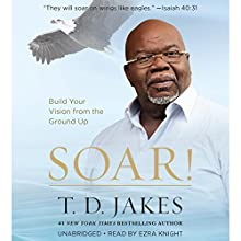 Soar!: Build Your Vision from the Ground Up Audiobook by T. D. Jakes Narrated by Ezra Knight