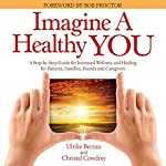 Imagine a Healthy You: A Book Full of Powerful Secrets for Your Recovery: A Step-by-Step Guide for Increased Wellness and Healing for Patients, Families, Friends, and Caregivers | Ulrike Berzau,Christel Cowdrey