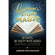 Children's Story Magic Writing Course: 30 days, 30 tasty bite-sized writing lessons (Write Kids' Books)