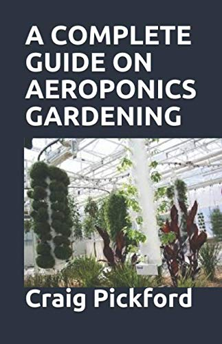 A COMPLETE GUIDE ON AEROPONICS GARDENING: The Comprehensive Guide With Full Explanation On Aeroponics Grow System For The Beginners And Experts