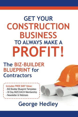 Get Your Construction Business To Always Make A Profit!: The BIZ-BUILDER BLUEPRINT For Contractors