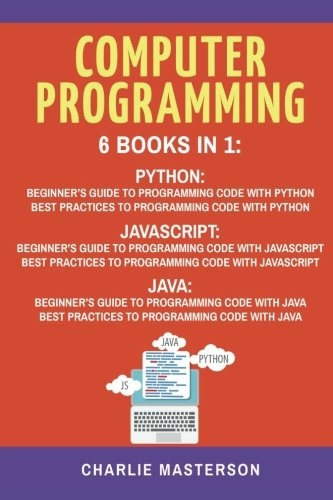 Computer Programming: 6 Books in 1: Beginner's Guide + Best Practices to Programming Code with Python, JavaScript and Java by CreateSpace Independent Publishing Platform