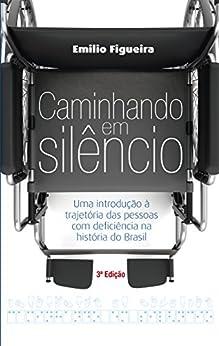 Caminhando em silêncio: Uma introdução à trajetória das pessoas com deficiência na história do Brasil por [Figueira, Emilio]