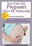 You Can Get Pregnant over 40, Naturally : Overcoming infertility and recurrent miscarriage in your late 30's and 40's Naturally