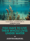 Fish Have to Live Their Whole Lives Under Water (Electric Literature's Recommended Reading)