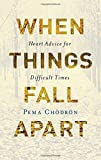 When Things Fall Apart: Heart Advice for Difficult Times (20th Anniversary Gift Edition) by Pema Chodron (2016-06-07)