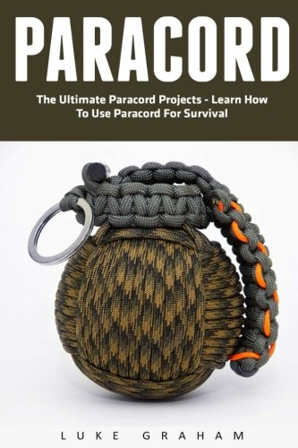 Paracord: The Ultimate Paracord Projects - Learn How To Use Paracord For Survival (Survival Guide, Bracelet And Survival Kit, Prepper's Survival)