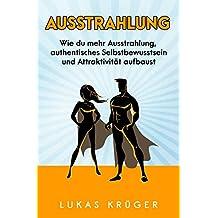 Ausstrahlung: Wie du mehr Ausstrahlung, authentisches Selbstbewusstsein und Attraktivität aufbaust (German Edition)