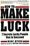 How To Make Luck: Seven Secrets Lucky People Use To Succeed