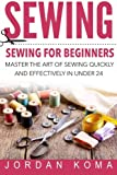 Sewing: Sewing for Beginners - Master the Art of Sewing Quickly and Effectively in Under 24 Hours: Sewing for Beginners - Master the Art of Sewing ... in Under 24 Hours (Jordan Koma's Ebooks)