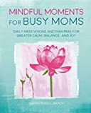 Mindful Moments for Busy Moms: Daily meditations and mantras for greater calm, balance, and joy