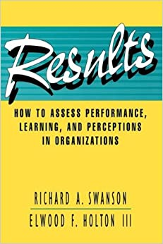 Results: How to Assess Performance, Learning, and Perceptions in Organizations (Publication in the Berrett-Koehler Organizational Performance (Pdf))