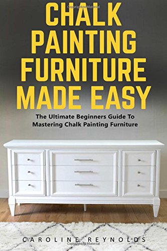Chalk Painting Furniture Made Easy: The Ultimate Beginners Guide To Mastering Chalk Painting Furniture