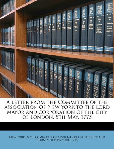 A letter from the Committee of the association of New York to the lord mayor and corporation of the city of London, 5th May, 1775 pdf epub