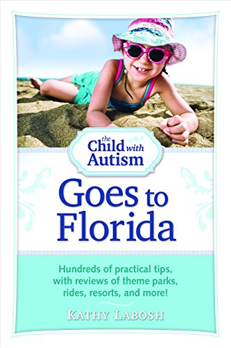 The Child with Autism Goes to Florida: Hundreds of Practical Tips, with Reviews of Theme Parks, Rides, Resorts, and More
