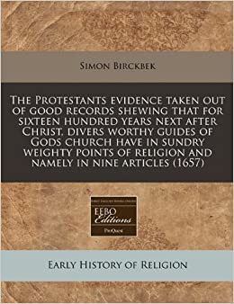 The Protestants evidence taken out of good records shewing that for sixteen hundred years next after Christ, divers worthy guides of Gods church have ... religion and namely in nine articles (1657)