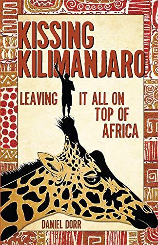 Kissing Kilimanjaro: Leaving It All on Top of Africa, Dorr, Daniel