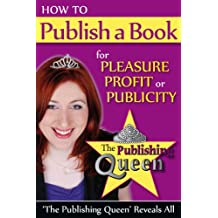 How to Publish a Book for Pleasure, Profit or Publicity: The Publishing Queen Reveals All
