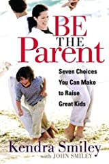 Be The Parent: Seven Choices You Can Make to Raise Great Kids by Kendra K. Smiley (2006-01-01) Paperback
