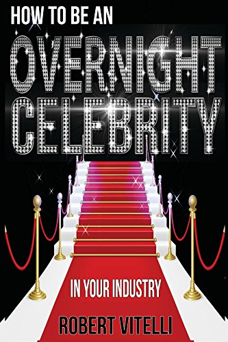 How To Be An Overnight Celebrity In Your Industry (How To Be A Celebrity)