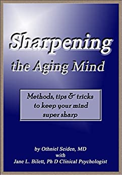 Sharpening the Aging Mind: Methods, Tips & Tricks to Keep Your Mind Super Sharp by [Seiden MD, Othniel J, Bilett PhD, Jane L]