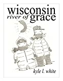 Wisconsin River of grace by Kyle L. White front cover