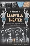 img - for A History of Leadville Theater: Opera Houses, Variety Acts and Burlesque Shows book / textbook / text book