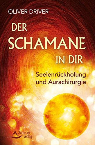 Der Schamane in dir: Seelenrückholung und Aurachirurgie