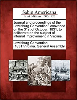 Book Journal and proceedings of the Lewisburg Convention: convened on the 31st of October, 1831, to deliberate on the subject of internal improvement in Virginia.