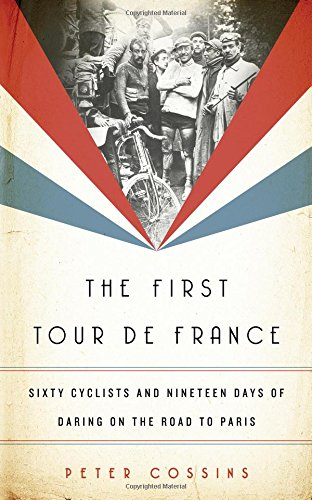 The First Tour de France: Sixty Cyclists and Nineteen Days of Daring on the Road to Paris