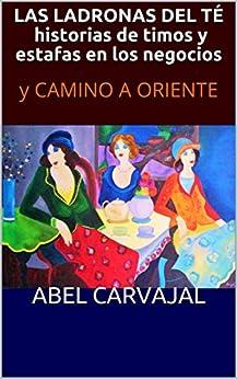 LAS LADRONAS DEL TÉ, historias de timos y estafas en los negocios : y CAMINO A ORIENTE (Spanish Edition) by [Carvajal, Abel]