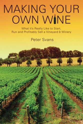 Making Your Own Wine: What it's Really Like to Start, Run and Profitably Sell a Winery