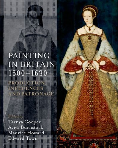 Painting In Britain 1500-1630: Production, Influences, And Patronage