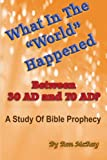 "What In The ""World"" Happened Between 30 AD & 70 AD?: A Study Of Bible Prophecy"