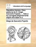 Republica Literaria Obra Postuma de D Diego Saavedra Fajardo, Sale a Luz Corregida Diligentemènte Segùn Ùna Còpia M S, Diego de Saavedra Fajardo, 1140720775