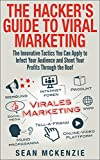 The Hacker s Guide to Viral Marketing: The Innovative Tactics You Can Apply to Infect Your Audience and Shoot Your Profits Through the Roof