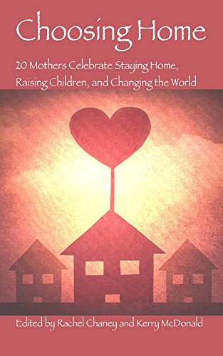 Choosing Home: 20 Mothers Celebrate Staying Home, Raising Children, and Changing the World ()
