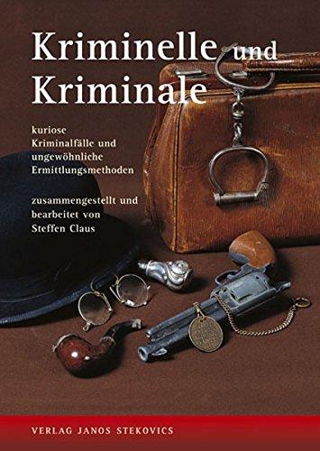 Kriminelle und Kriminale: Kuriose Kriminalfälle und ungewöhnliche Ermittlungsmethoden (Archiv des Kriminalmuseums)