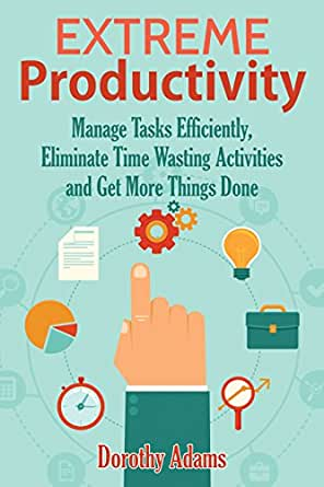 Extreme Productivity: Manage Tasks Efficiently, Eliminate Time Wasting  Activities and Get More Things Done