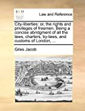 img - for City-liberties: or, the rights and privileges of freemen. Being a concise abridgment of all the laws, charters, by-laws, and customs of London, ... by Giles Jacob (2010-05-28) book / textbook / text book