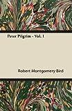 Peter Pilgrim - Vol. I, Robert Montgomery Bird, 1446063755