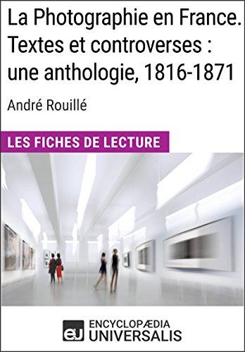 La Photographie en France. Textes et controverses: une anthologie, 1816-1871 d'André Rouillé: Les Fiches de Lecture d'Universalis (French Edition)