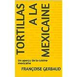 TORTILLAS A LA MEXICAINE: Un aperçu de la cuisine mexicaine (French Edition)
