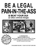 Be A Legal Pain-in-the-Ass & Beat Your DUI...REVISED EDITION