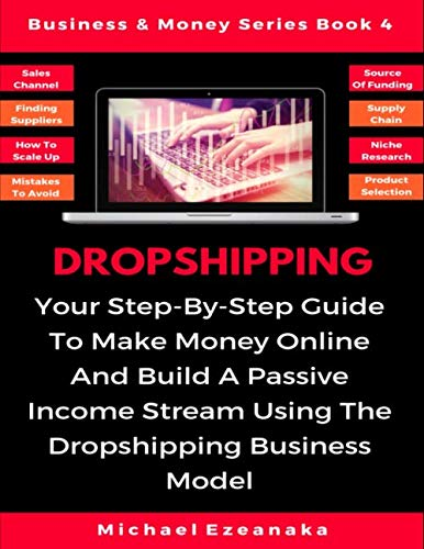 Dropshipping: Your Step-By-Step Guide To Make Money Online And Build A Passive Income Stream Using The Dropshipping Business Model (Business & Money Series)