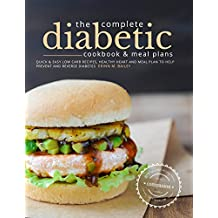 The Complete Diabetic Cookbook and Meal Plans: Quick & Easy Low Carb Recipes, Healthy Heart and Meal Plan to Prevent and Reverse Diabetes